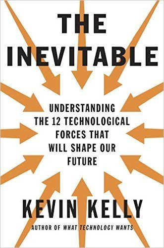 The inevitable understanding the 12 technological forces that will shape our future by kevin kelly