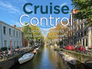 Cruise Control Exploring Holland and Germany Aboard the Crystal Bach