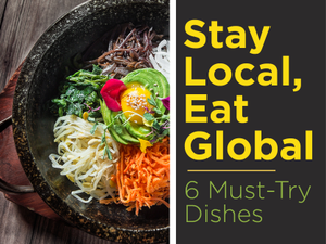 Stay Local Eat Global 6 Must-Try Dishes